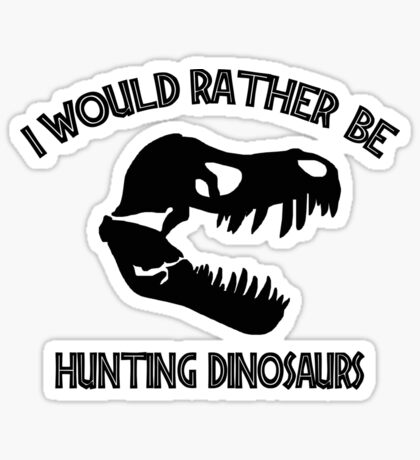I Would Rather Be Hunting Dinosaurs Sticker