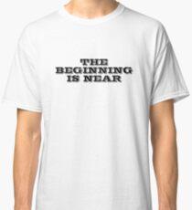 The beginning is near Classic T-Shirt