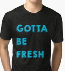 Gotta Be Fresh Tri-blend T-Shirt