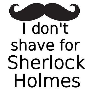 I don't shave for Sherlock Holmes by sandraklasson