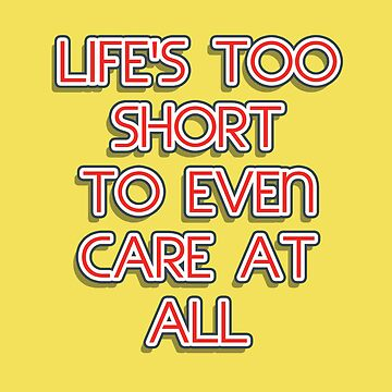 Life's too short to even care at all by michalbr