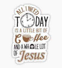 All I Need Today Is A Little Bit Of Coffee And Whole Lot Of Jesus  Sticker