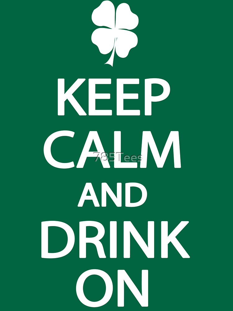Keep Calm and Drink On St. Patrick's Day T-Shirt by 785Tees