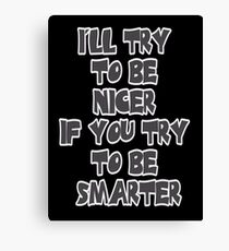 I'll Try to be Nicer If You Try to be Smarter Canvas Print
