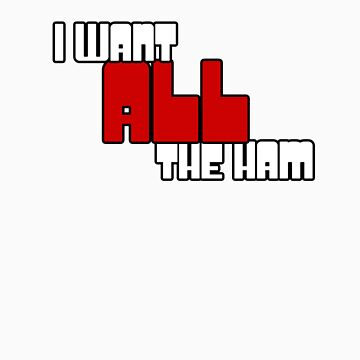 I Want All The Ham v.2 by antrykar
