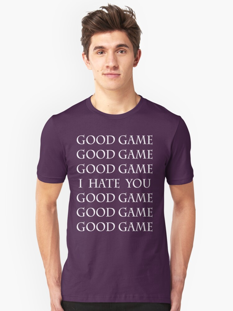 (In White) Good Game, I Hate You, Good Game. Unisex T-Shirt Front