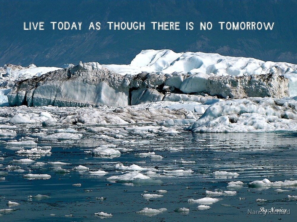 Live today as though there's no tomorrow ! by Nancy Richard