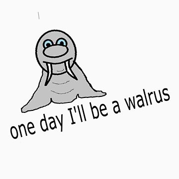 one day I'll be a walrus by Nickster13