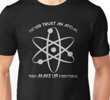 Never trust an atom.They MAKE UP everything. Unisex T-Shirt