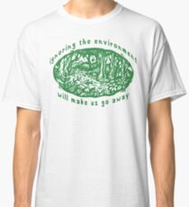 """Earth Day """"Ignoring The Environment Will Make Us Go Away"""" Classic T-Shirt"""