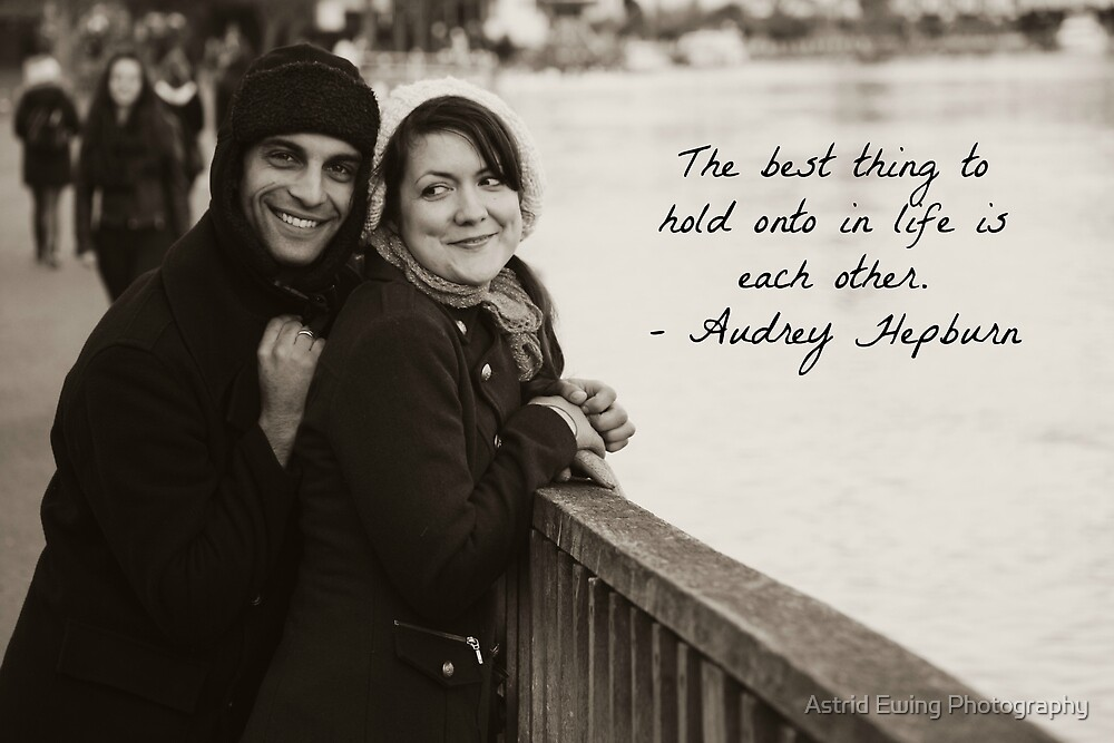 The Best Thing to Hold Onto in Life is Each Other by Astrid Ewing Photography