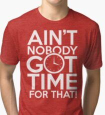 Ain't Nobody Got Time For That! Tri-blend T-Shirt