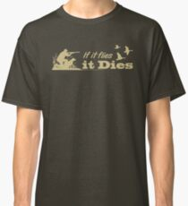 Hunting - If it flies it dies! Classic T-Shirt