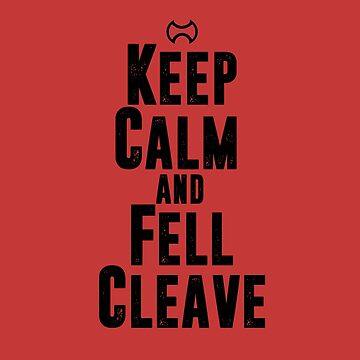 Keep Calm and Fell Cleave by skilliamchan