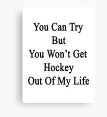 You Can Try But You Won't Get Hockey Out Of My Life Canvas Print
