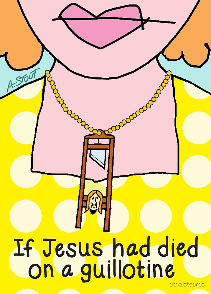 If Jesus Died on a Guillotine  by atheistcards