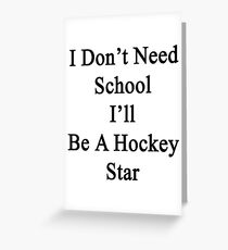 I Don't Need School I'll Be A Hockey Star  Greeting Card