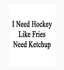 I Need Hockey Like Fries Need Ketchup  Photographic Print