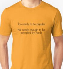 Too nerdy to be popular Not nerdy enough to be accepted by nerds Unisex T-Shirt