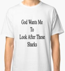 God Wants Me To Look After These Sharks Classic T-Shirt