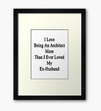 I Love Being An Architect More Than I Ever Loved My Ex-Husband  Framed Print