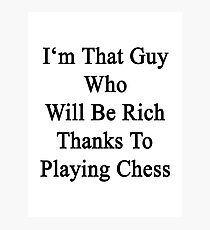 I'm That Guy Who Will Be Rich Thanks To Playing Chess Photographic Print