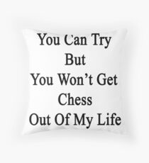 You Can Try But You Won't Get Chess Out Of My Life Throw Pillow
