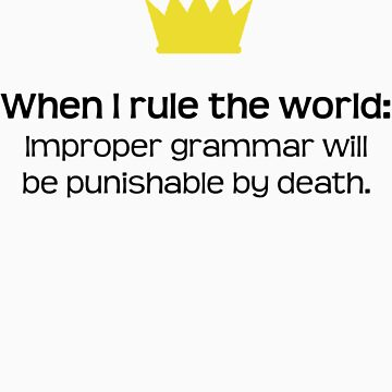 When I Rule The World: Improper Grammar Will Be Punishable By Death by QueenTitania