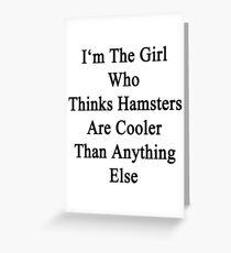 I'm The Girl Who Thinks Hamsters Are Cooler Than Anything Else Greeting Card