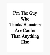 I'm The Guy Who Thinks Hamsters Are Cooler Than Anything Else Photographic Print