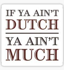 If Ya Ain't Dutch, Ya Ain't Much Sticker