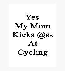 Yes My Mom Kicks Ass At Cycling Photographic Print