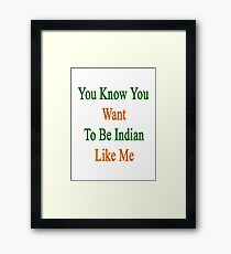 You Know You Want To Be Indian Like Me Framed Print