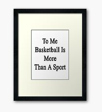 To Me Basketball Is More Than A Sport Framed Print