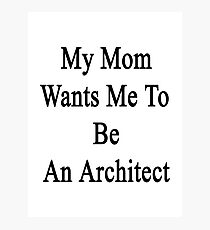 My Mom Wants Me To Be An Architect Photographic Print