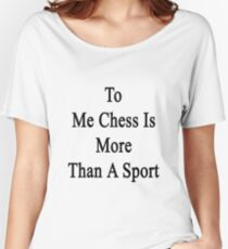 To Me Chess Is More Than A Sport Women's Relaxed Fit T-Shirt