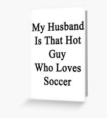My Husband Is That Hot Guy Who Loves Soccer Greeting Card