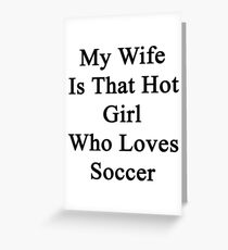 My Wife Is That Hot Girl Who Loves Soccer Greeting Card