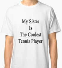 My Sister Is The Coolest Tennis Player Classic T-Shirt