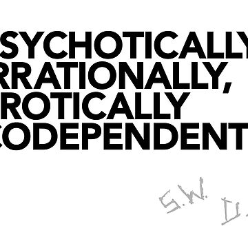 Psychotically, irrationally, erotically codependent (Black text) by mithborien