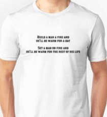 Build a man a fire and he'll be warm for a day, Set a man on fire and he'll be warm for the rest of his life T-Shirt