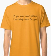 If you ever need nothing I am totally here for you Classic T-Shirt