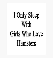 I Only Sleep With Girls Who Love Hamsters Photographic Print