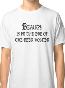 Beauty is in the eye of the beer holder Classic T-Shirt