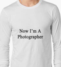 Now I'm A Photographer Long Sleeve T-Shirt
