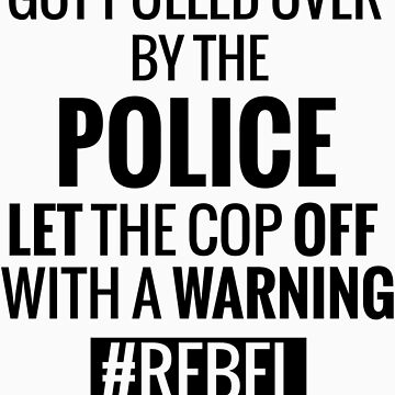 Lets the Police Off With a Warning #REBEL by tarun766
