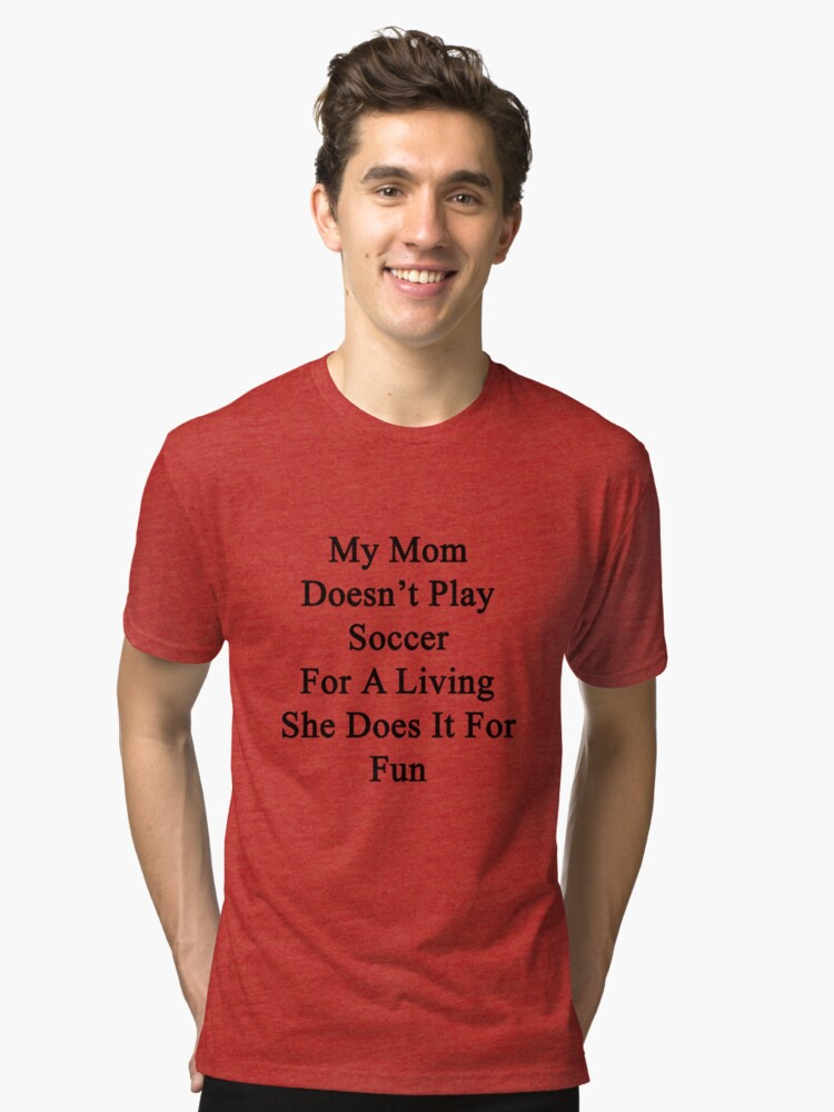 My Mom Doesn't Play Soccer For A Living She Does It For Fun Tri-blend T-Shirt Front