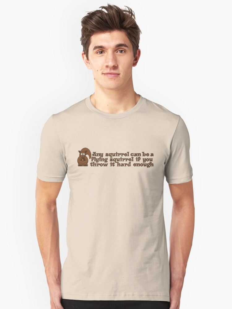 Any squirrel can be a flying squirrel if you throw it hard enough Unisex T-Shirt Front