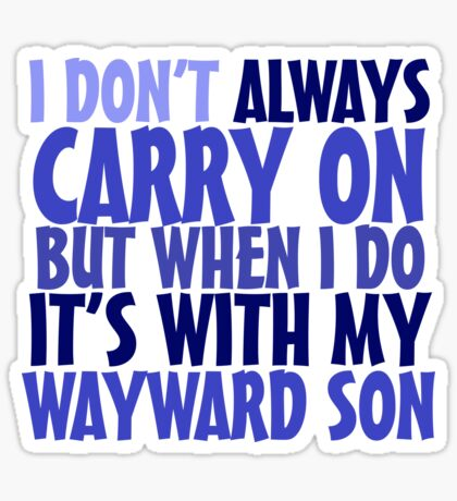 I don't always carry on but when I do it's with my wayward son Sticker