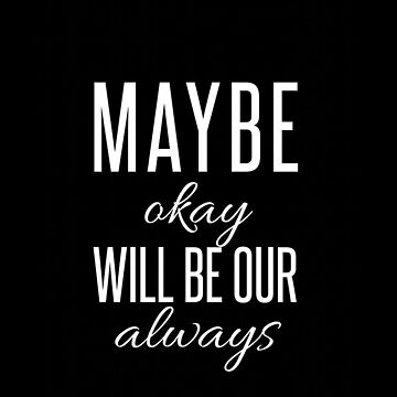 Maybe okay will be our always. by ShelbMali
